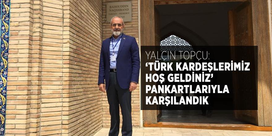Yalçın Topçu: 'Türk kardeşlerimiz hoş geldiniz' pankartlarıyla karşılandık