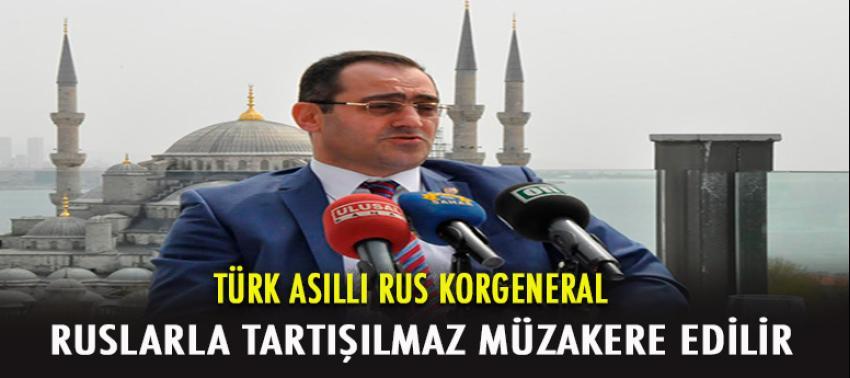 Türk Asıllı Rus General: 'Ruslarla tartışılmaz müzakere edilir!'