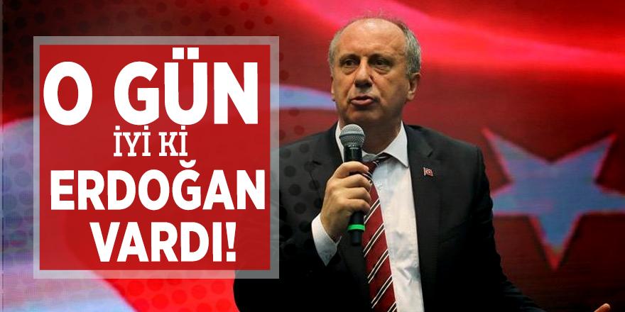 'Muharrem İnce: O gün iyi ki Erdoğan vardı!'