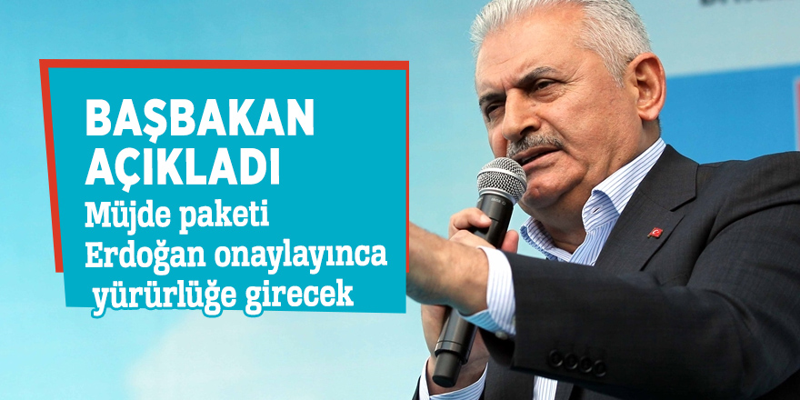 Başbakan açıkladı: Müjde paketi Erdoğan onaylayınca yürürlüğe girecek