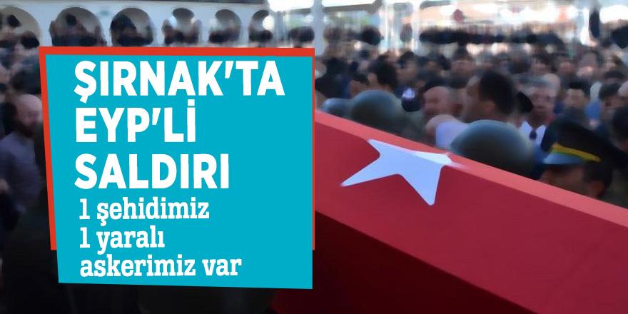 Şırnak'ta EYP'li saldırı: 1 şehidimiz 1 yaralı askerimiz var