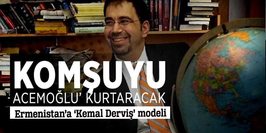 Komşuyu 'Acemoğlu' kurtaracak  Ermenistan'a 'Kemal Derviş' modeli