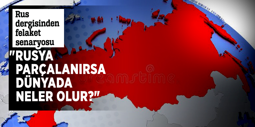 """Rus dergisinden felaket senaryosu  """"Rusya parçalanırsa dünyada neler olur?"""""""