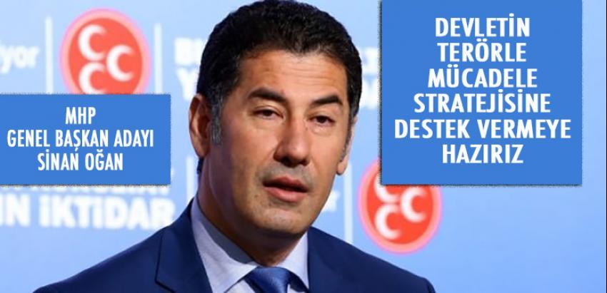 Sinan Oğan: Devletin terörle mücadele stratejisine desteğe hazırız