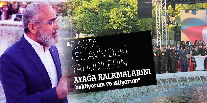 Yalçın Topçu: ''Başta Tel-aviv'deki Yahudilerin ayağa kalkmalarını bekliyorum ve istiyorum''