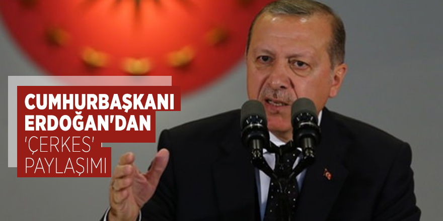 Cumhurbaşkanı Erdoğan'dan 'Çerkes' paylaşımı