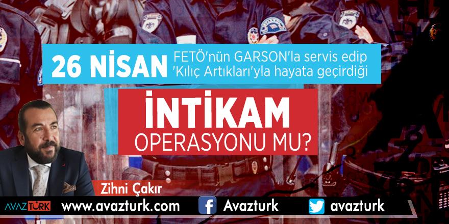 26 Nisan, FETÖ'nün GARSON'la servis edip, 'Kılıç Artıkları'yla hayata geçirdiği intikam operasyonu mu?