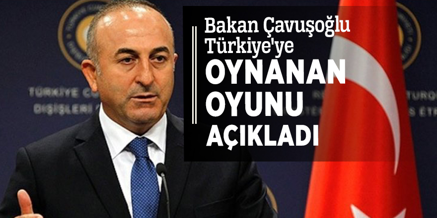 Bakan Çavuşoğlu Türkiye'ye oynanan oyunu açıkladı