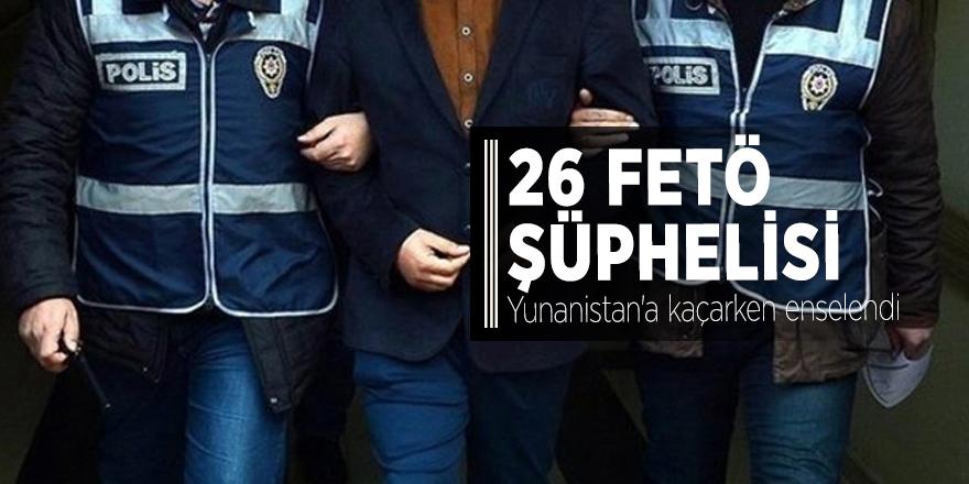 26 FETÖ şüphelisi Yunanistan'a kaçarken enselendi