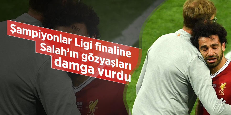 Şampiyonlar Ligi finaline Salah'ın gözyaşları damga vurdu