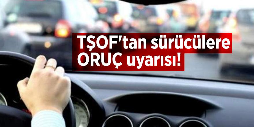 TŞOF'tan sürücülere ORUÇ uyarısı!