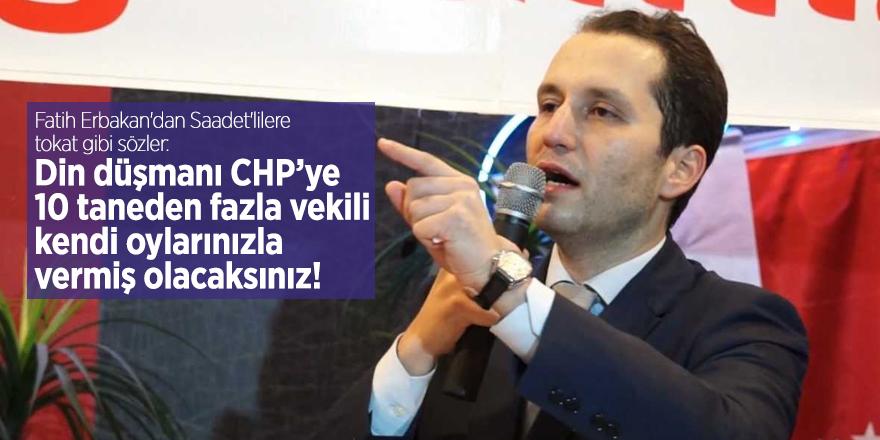 Fatih Erbakan'dan Saadet'lilere tokat gibi sözler: Din düşmanı CHP'ye 10 taneden fazla vekili kendi oylarınızla vermiş olacaksınız!
