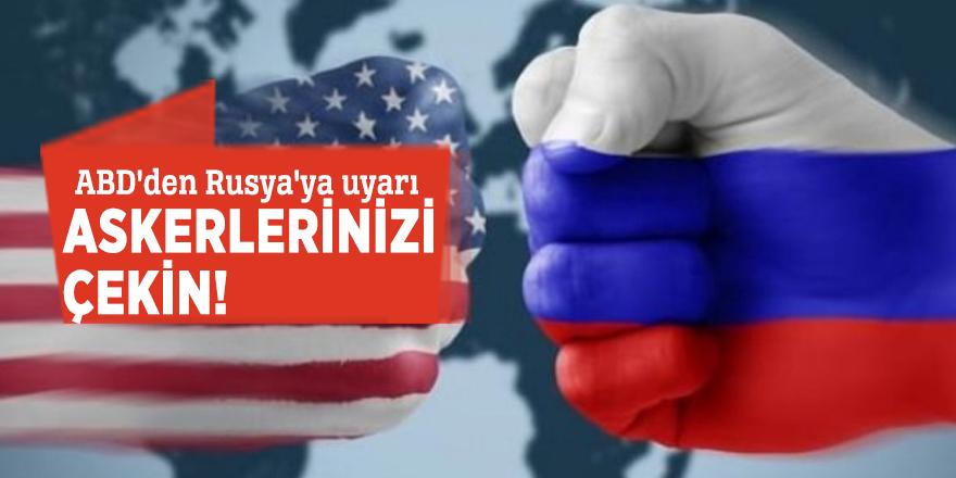 ABD'den Rusya'ya uyarı: Askerlerinizi çekin!