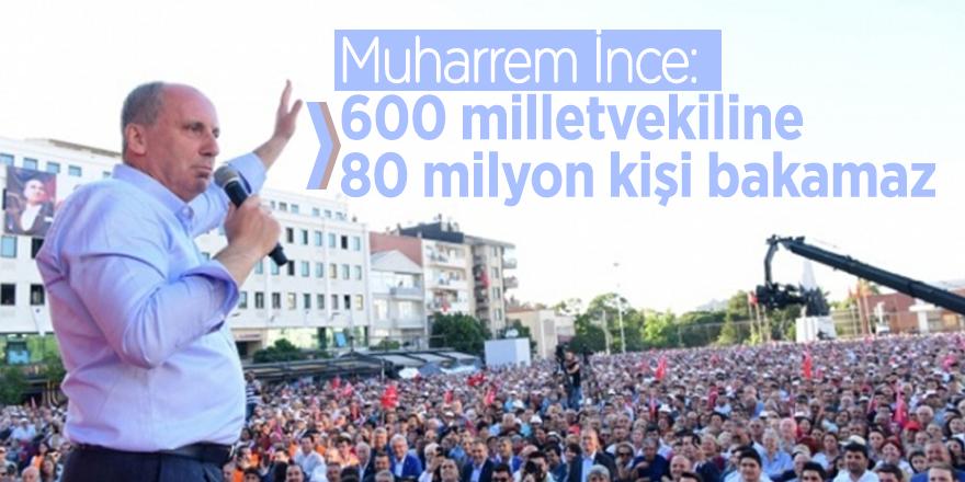 Muharrem İnce: 600 milletvekiline 80 milyon kişi bakamaz