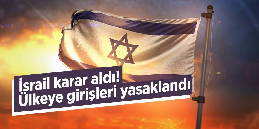İsrail karar aldı! Ülkeye girişleri yasaklandı