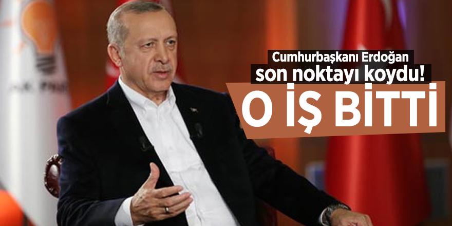 Cumhurbaşkanı Erdoğan son noktayı koydu! O iş bitti