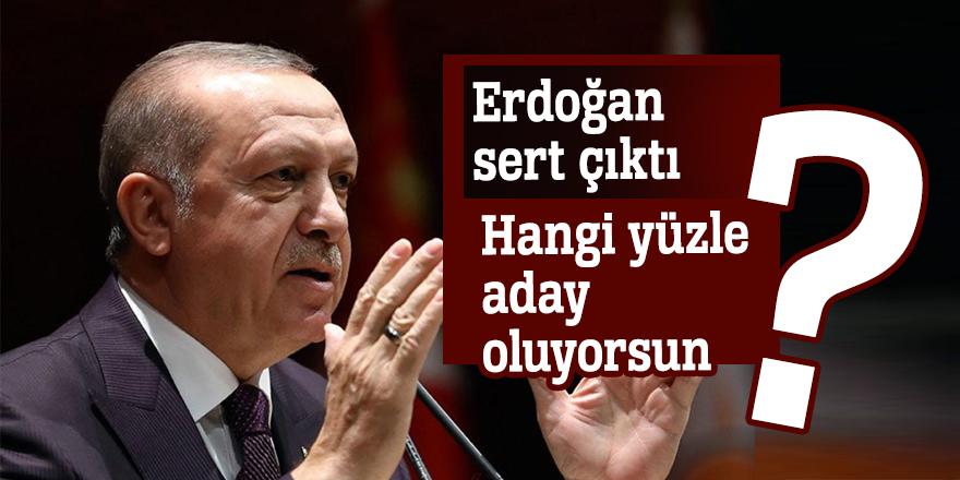 Erdoğan sert çıktı: Hangi yüzle aday oluyorsun?