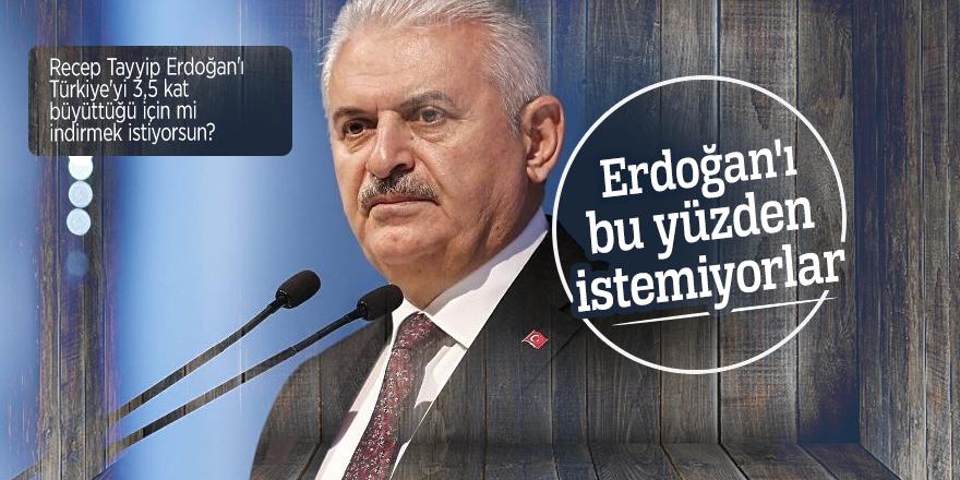 Başbakan Yıldırım: Erdoğan'ı bu yüzden istemiyorlar