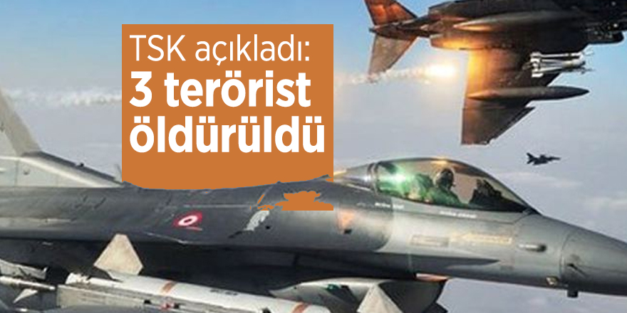 TSK açıkladı: 3 terörist etkisiz hale getirildi