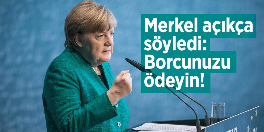 Merkel açıkça söyledi: Borcunuzu ödeyin!