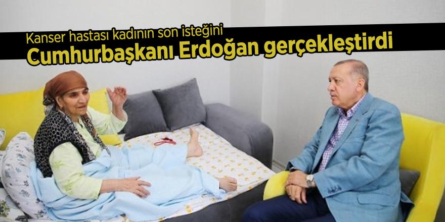 Kanser hastası kadının son isteğini Cumhurbaşkanı Erdoğan gerçekleştirdi