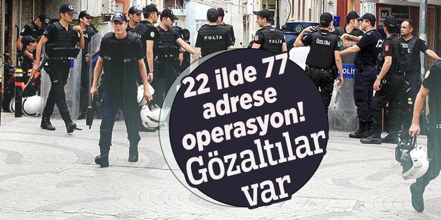22 ilde 77 adrese operasyon! Gözaltılar var