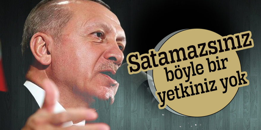 Cumhurbaşkanı Erdoğan: Satamazsınız böyle bir yetkiniz yok