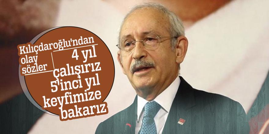 Kılıçdaroğlu'ndan olay sözler: 4 yıl çalışırız 5'inci yıl keyfimize bakarız