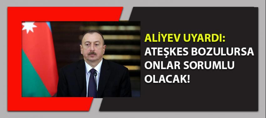 Aliyev uyardı: Bozulursa onlar sorumlu olacak!