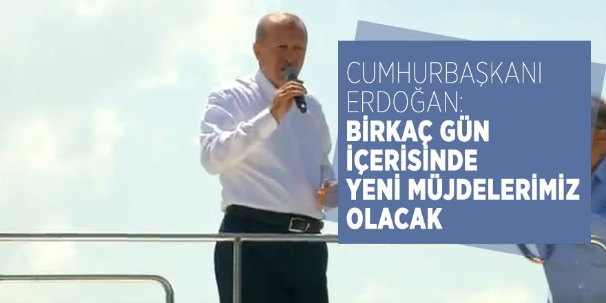 Cumhurbaşkanı Erdoğan: Birkaç gün içerisinde yeni müjdelerimiz olacak