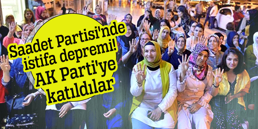 Saadet Partisi'nde istifa depremi! AK Parti'ye katıldılar
