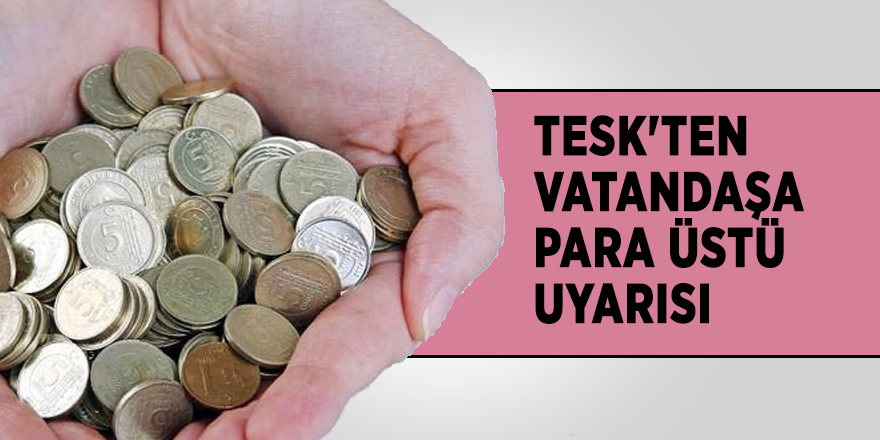 TESK'ten vatandaşa para üstü uyarısı