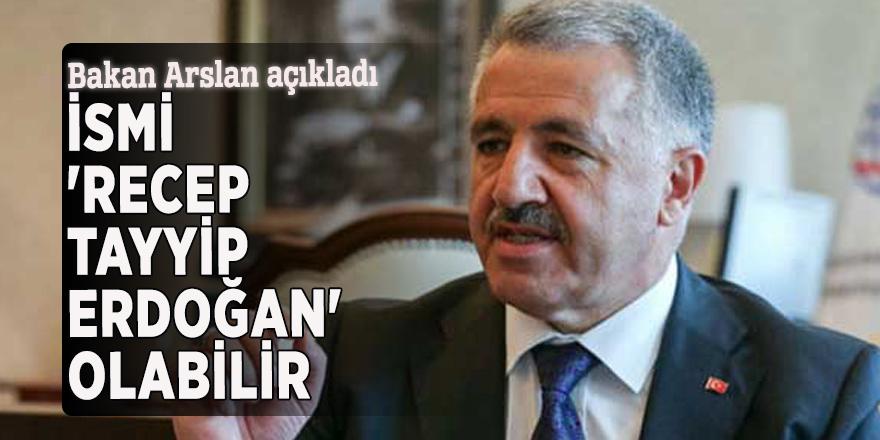 Bakan Arslan: İsmi 'Recep Tayyip Erdoğan' olabilir