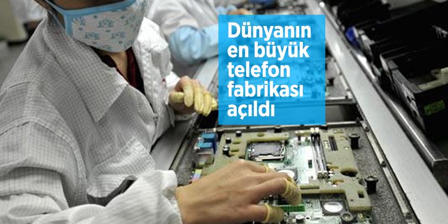 Dünyanın en büyük telefon fabrikası açıldı