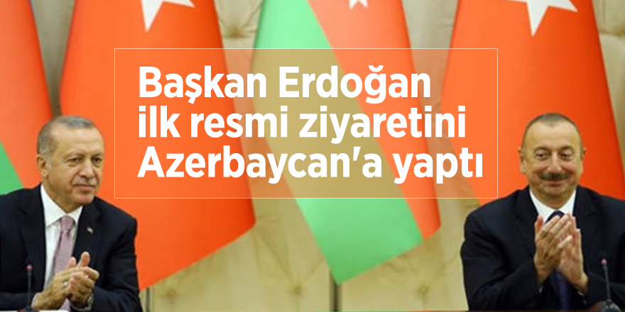 Başkan Erdoğan ilk resmi ziyaretini Azerbaycan'a yaptı