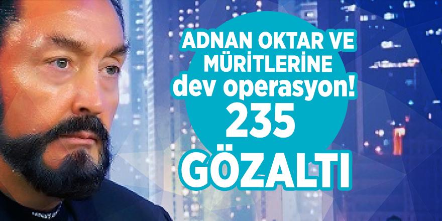 Adnan Oktar ve müritlerine dev operasyon! 235 gözaltı