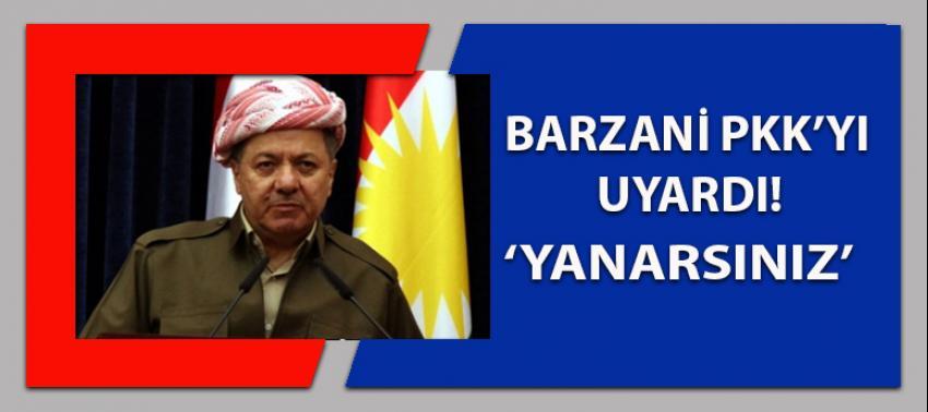 Barzani'den PKK'ya uyarı: Yanarsınız!