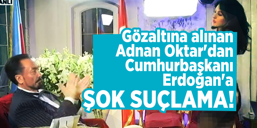 Gözaltına alınan Adnan Oktar'dan Cumhurbaşkanı Erdoğan'a şok suçlama!