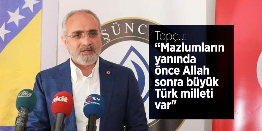 """Topçu: """"Mazlumların yanında önce Allah sonra büyük Türk milleti var"""""""