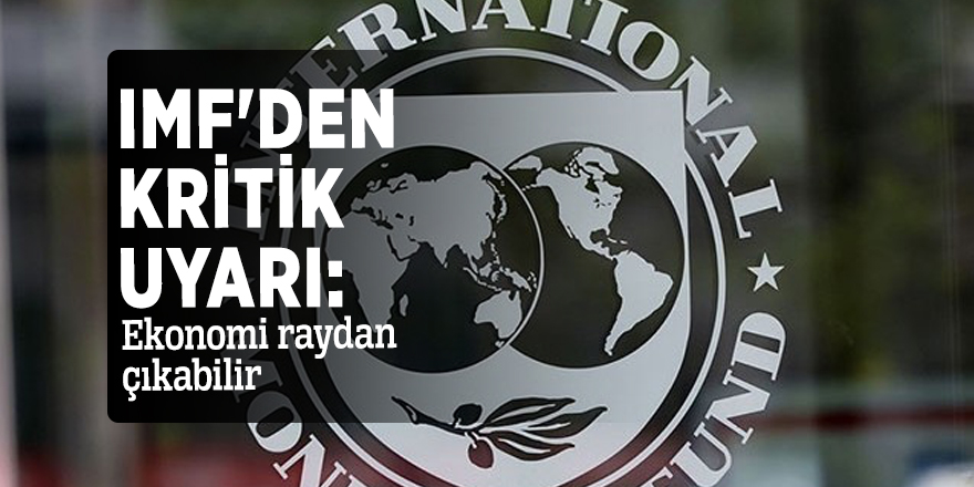 IMF'den kritik uyarı: Ekonomi raydan çıkabilir