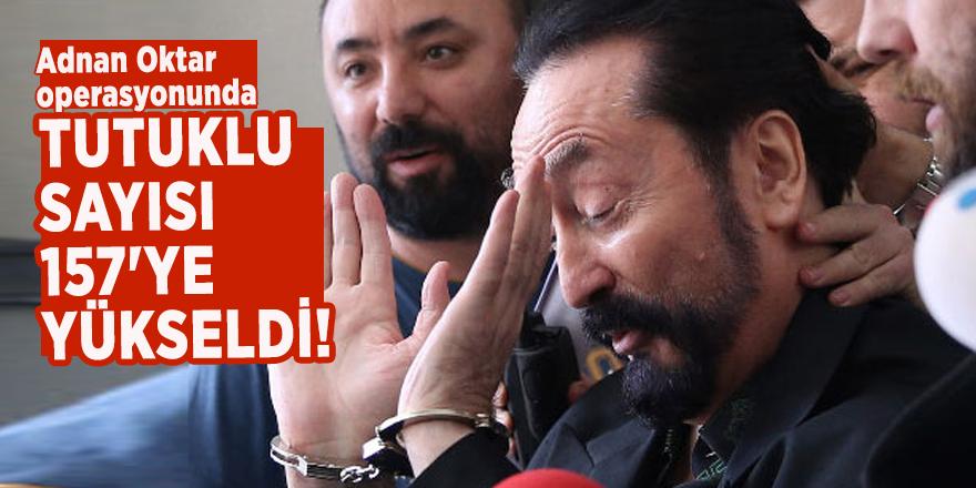 Adnan Oktar operasyonunda tutuklu sayısı 157'ye yükseldi!