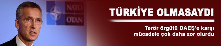 NATO: Türkiyesiz DAEŞ'le mücadele daha zor olurdu