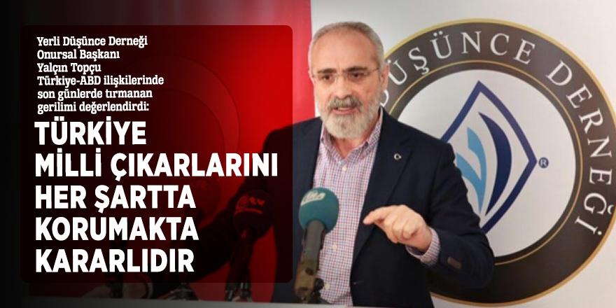 """Yalçın Topçu: """"Türkiye milli çıkarlarını her şartta korumakta kararlıdır"""""""