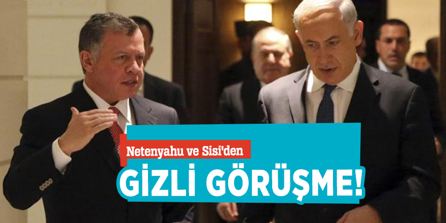 Netenyahu ve Sisi'den gizli görüşme!