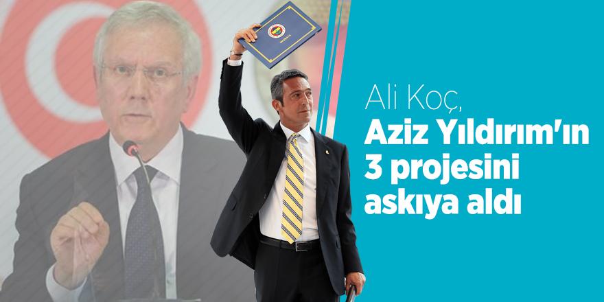 Ali Koç, Aziz Yıldırım'ın 3 projesini askıya aldı