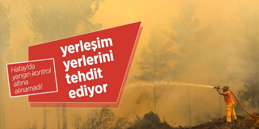 Hatay'da yangın kontrol altına alınamadı! Yerleşim yerlerini tehdit ediyor...
