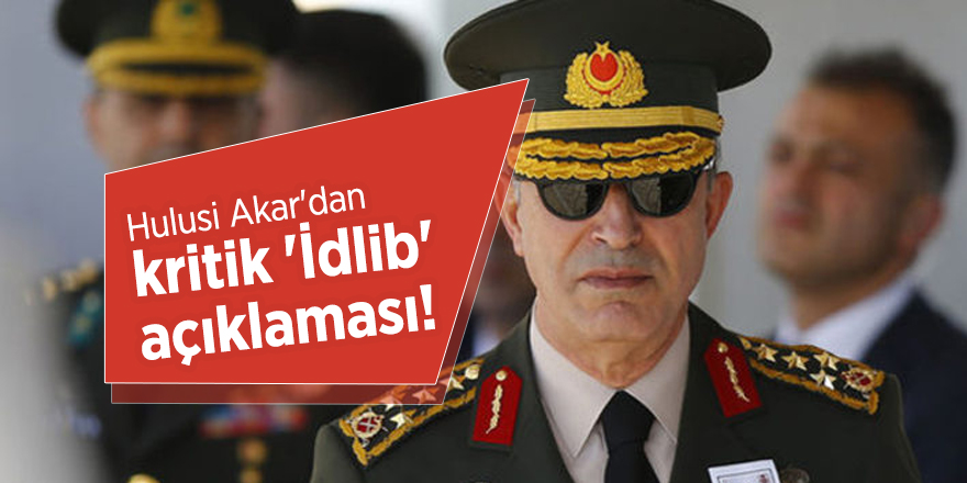 Hulusi Akar'dan kritik 'İdlib' açıklaması!