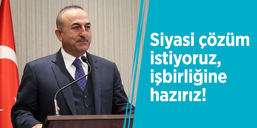 Çavuşoğlu: Siyasi çözüm istiyoruz, işbirliğine hazırız!
