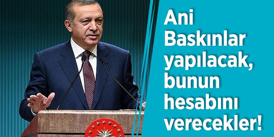 Erdoğan: Ani Baskınlar yapılacak, bunun hesabını verecekler!