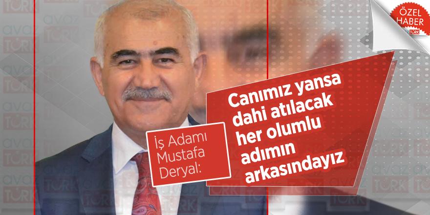 İş Adamı Mustafa Deryal: Canımız yansa dahi atılacak her olumlu adımın arkasındayız